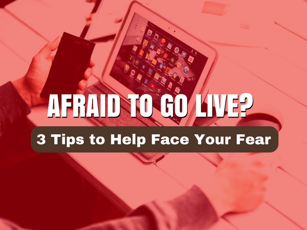 Going Live? Face Your Fears with These Three Tips