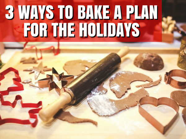 Three Ways to Bake a Plan for the Holidays NOW